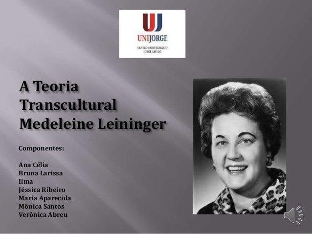 A Teoria Transcultural Medeleine Leininger Componentes: Ana Célia Bruna Larissa Ilma Jéssica Ribeiro Maria Aparecida Mônic...