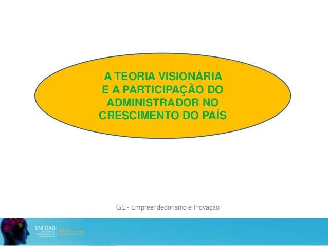 GE - Empreendedorismo e Inovação A TEORIA VISIONÁRIA E A PARTICIPAÇÃO DO ADMINISTRADOR NO CRESCIMENTO DO PAÍS