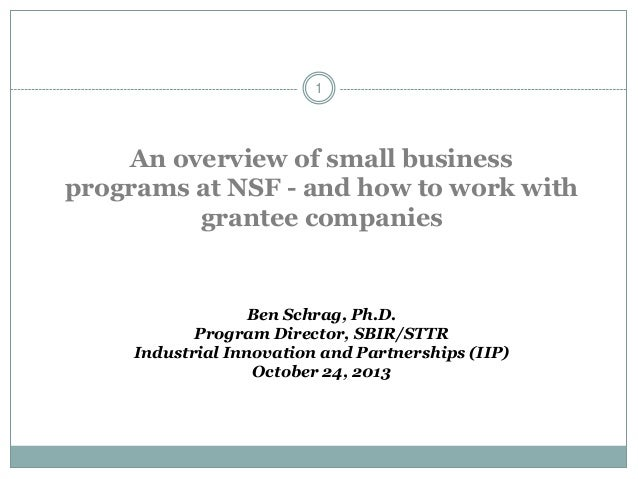 1  An overview of small business programs at NSF - and how to work with grantee companies  Ben Schrag, Ph.D. Program Direc...
