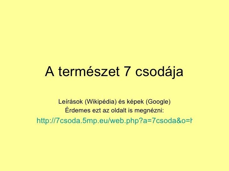 A természet 7 csodája Leírások (Wikipédia) és képek (Google) Érdemes ezt az oldalt is megnézni: http://7csoda.5mp.eu/web.p...