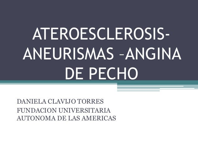 ATEROESCLEROSIS- ANEURISMAS –ANGINA      DE PECHODANIELA CLAVIJO TORRESFUNDACION UNIVERSITARIAAUTONOMA DE LAS AMERICAS