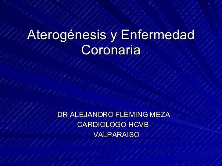 Aterogénesis y Enfermedad Coronaria <ul><li>DR ALEJANDRO FLEMING MEZA </li></ul><ul><li>CARDIOLOGO HCVB </li></ul><ul><li>...