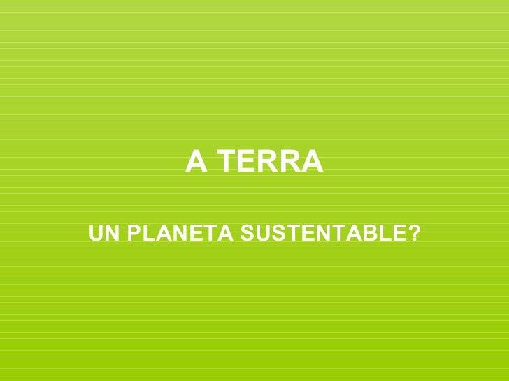 A TERRAUN PLANETA SUSTENTABLE?