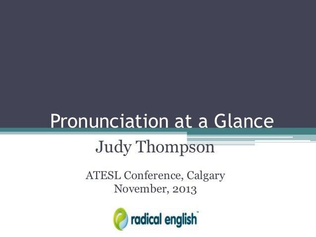 Pronunciation at a Glance Judy Thompson ATESL Conference, Calgary November, 2013