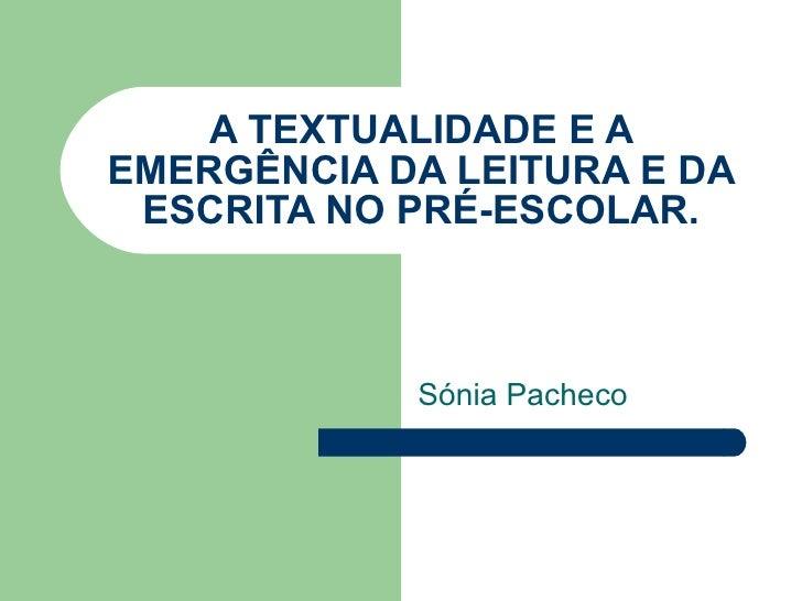 A TEXTUALIDADE E A EMERGÊNCIA DA LEITURA E DA ESCRITA NO PRÉ-ESCOLAR. Sónia Pacheco