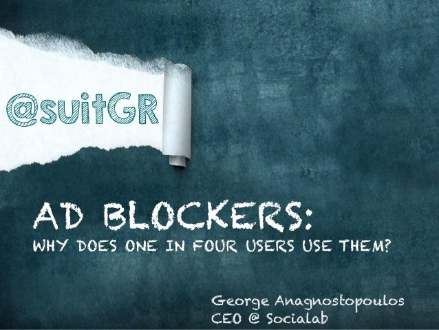 @suitGR AD BLOCKERS:  WHY DOES ONE IN FOUR USERS USE THEM? George Anagnostopoulos CEO @ Socialab