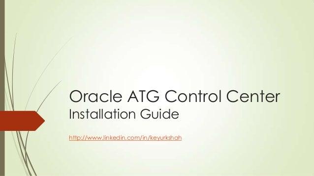 Oracle ATG Control Center Installation Guide  http://www.linkedin.com/in/keyurkshah