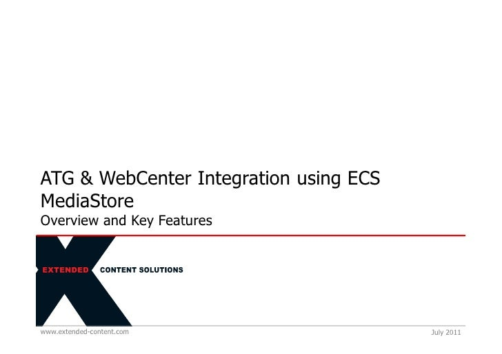 ATG & WebCenter Integration using ECSMediaStoreOverview and Key Featureswww.extended-content.com                July 2011