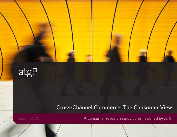 Cross-Channel Commerce: The Consumer ViewMarch 2010            A consumer research study commissioned by ATG