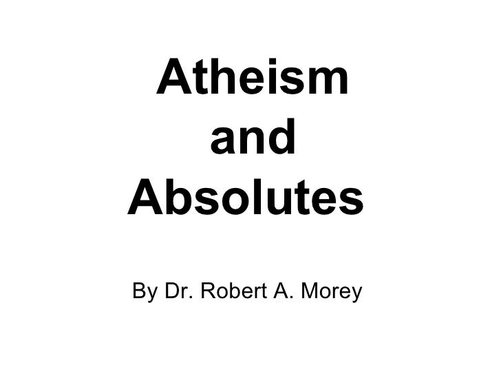 Atheism and Absolutes   By Dr. Robert A. Morey