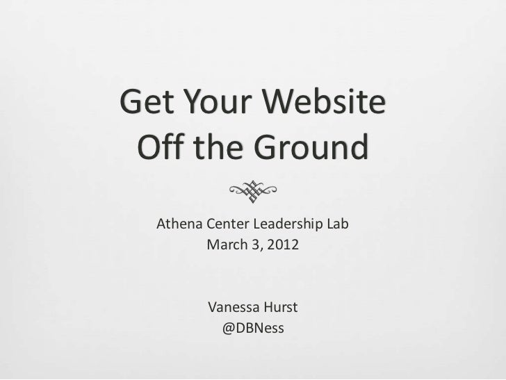 Get Your Website Off the Ground  Athena Center Leadership Lab         March 3, 2012         Vanessa Hurst           @DBNess