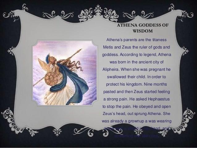 "ATHENA GODDESS OFWISDOMAthena""s parents are the titanessMetis and Zeus the ruler of gods andgoddess. According to legend, ..."