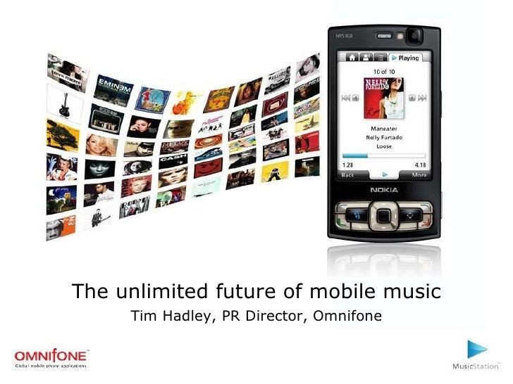 The unlimited future of mobile music Tim Hadley, PR Director, Omnifone