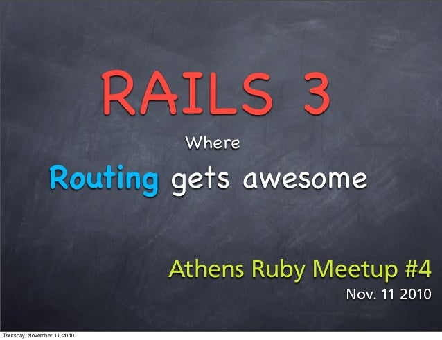 RAILS 3 Where Routing gets awesome Athens Ruby Meetup #4 Nov. 11 2010 Thursday, November 11, 2010