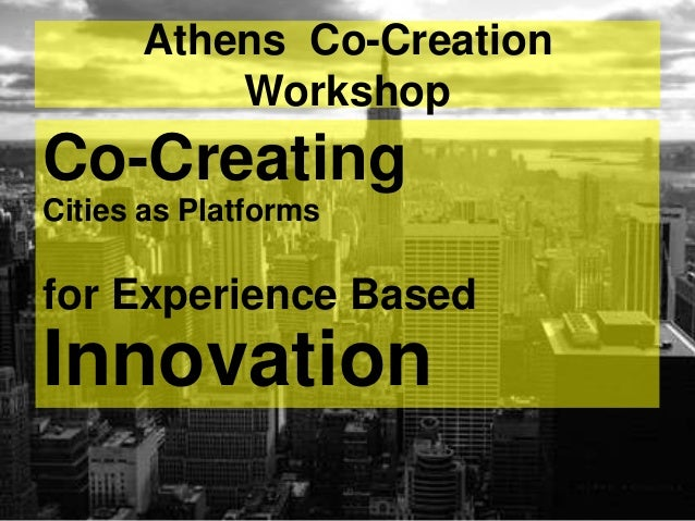 Athens Co-Creation          WorkshopCo-CreatingCities as Platformsfor Experience BasedInnovation