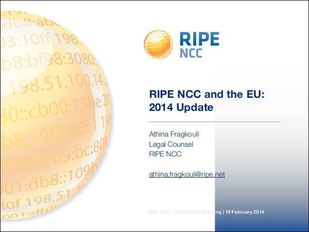 RIPE NCC | Roundtable Meeting | 19 February 2014 RIPE NCC and the EU: 2014 Update Athina Fragkouli Legal Counsel RIPE NCC ...