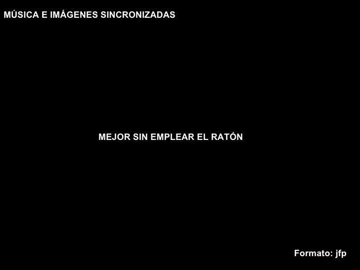 MEJOR SIN EMPLEAR EL RATÓN MÚSICA E IMÁGENES SINCRONIZADAS Formato: jfp