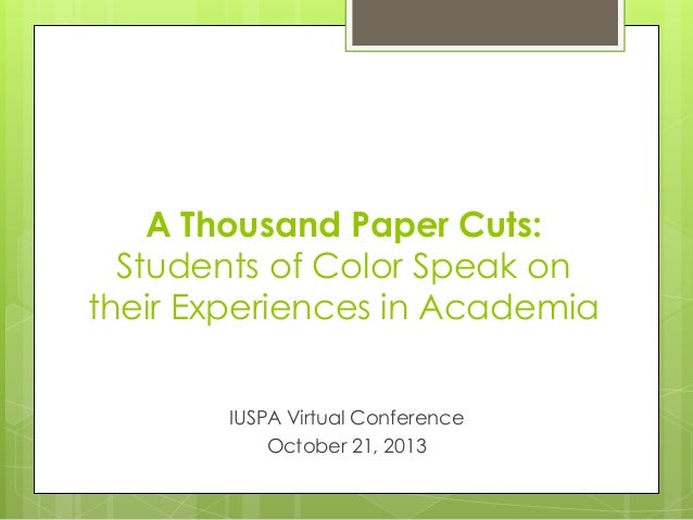 A Thousand Paper Cuts: Students of Color Speak on their Experiences in Academia IUSPA Virtual Conference October 21, 2013
