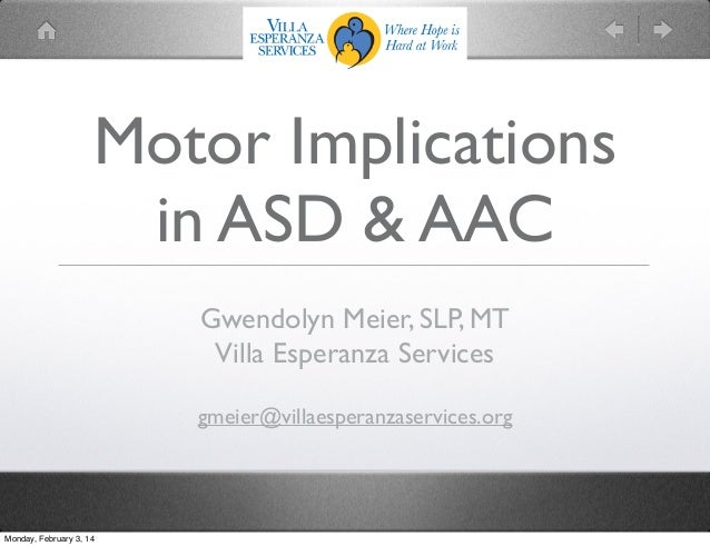 Motor Implications in ASD & AAC Gwendolyn Meier, SLP, MT Villa Esperanza Services gmeier@villaesperanzaservices.org  Monda...