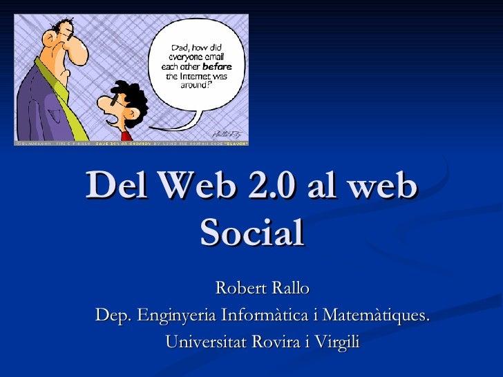 Del Web 2.0 al web Social Robert Rallo Dep. Enginyeria Informàtica i Matemàtiques. Universitat Rovira i Virgili