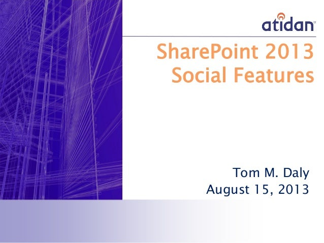 SharePoint 2013 Social Features Tom M. Daly August 15, 2013