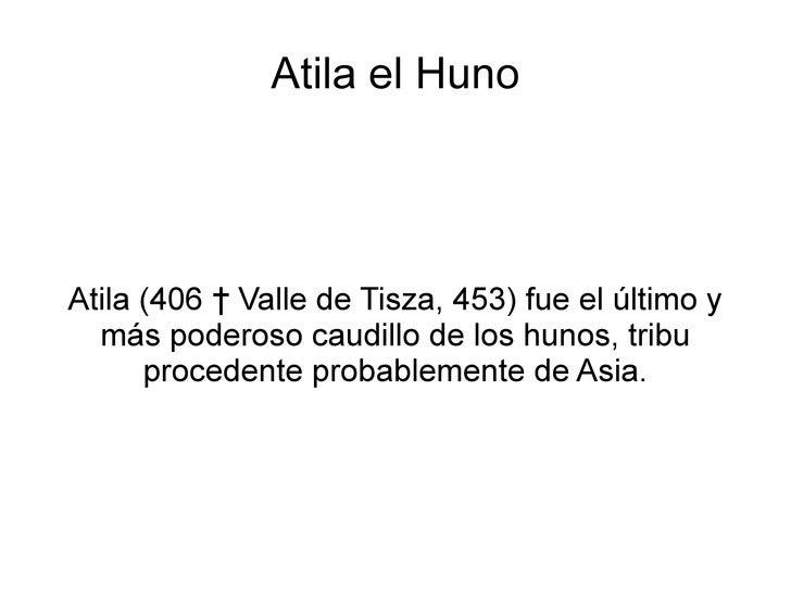 Atila el Huno Atila (406 † Valle de Tisza, 453) fue el último y más poderoso caudillo de los hunos, tribu procedente proba...