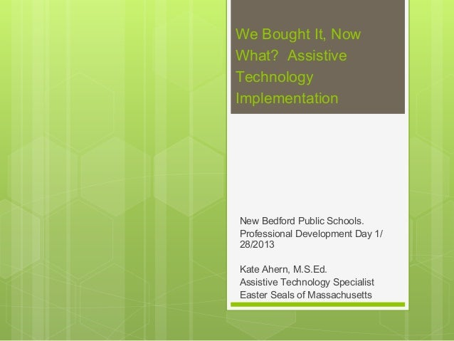 We Bought It, NowWhat?  AssistiveTechnologyImplementationNew Bedford Public Schools.Professional Development Day 1/28/2013...
