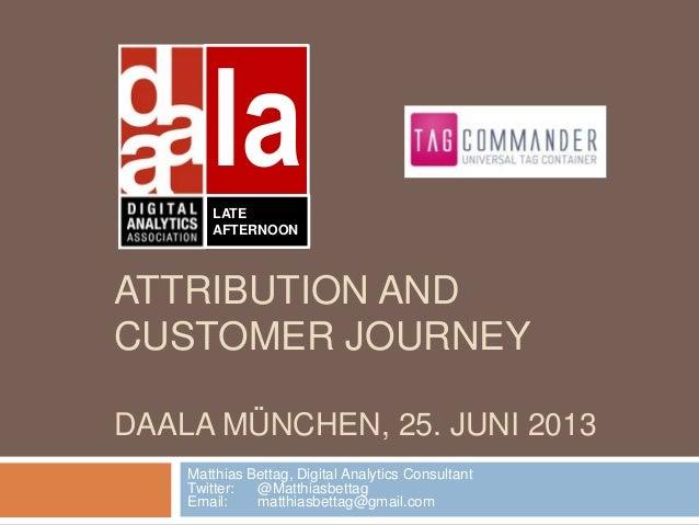 ATTRIBUTION AND CUSTOMER JOURNEY DAALA MÜNCHEN, 25. JUNI 2013 Matthias Bettag, Digital Analytics Consultant Twitter: @Matt...