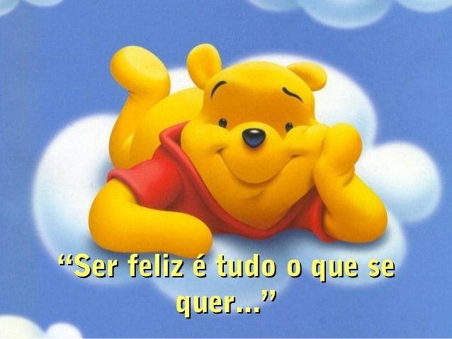 """""""""""Ser feliz é tudo o que seSer feliz é tudo o que se quer...""""quer..."""""""