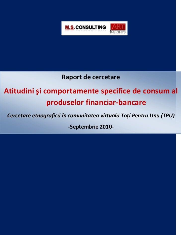 Raport de cercetareAtitudini şi comportamente specifice de consum al              produselor financiar-bancareCercetare et...