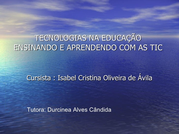 TECNOLOGIAS NA EDUCAÇÃO ENSINANDO E APRENDENDO COM AS TIC Cursista : Isabel Cristina Oliveira de Ávila  Tutora: Durcinea A...