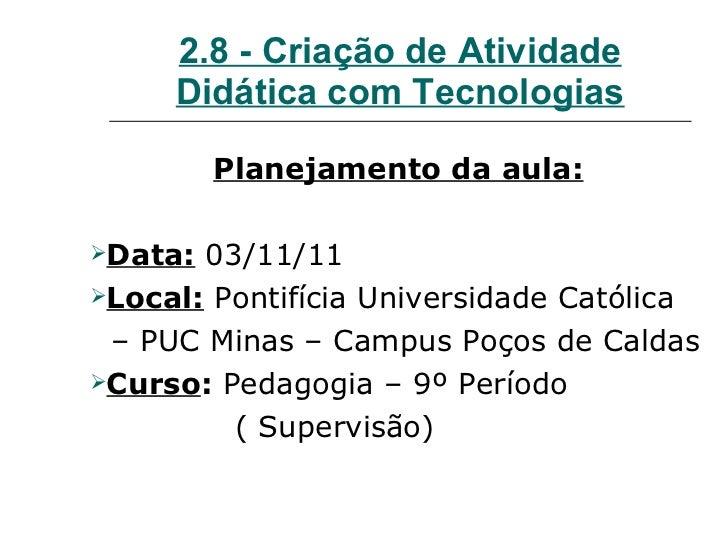 2.8 - Criação de Atividade Didática com Tecnologias <ul><li>Planejamento da aula: </li></ul><ul><li>Data:   03/11/11 </li>...