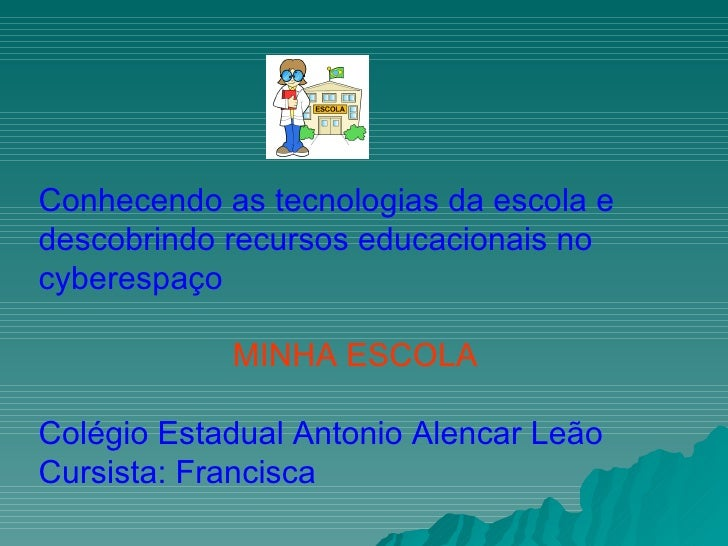 Conhecendo as tecnologias da escola e descobrindo recursos educacionais no cyberespaço MINHA ESCOLA Colégio Estadual Anton...