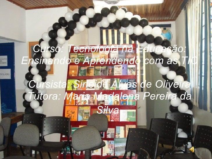 Curso: Tecnologia na Educação: Ensinando e Aprendendo com as TIC  Cursista: Sirleide Alves de Oliveira Tutora: Maria Madal...