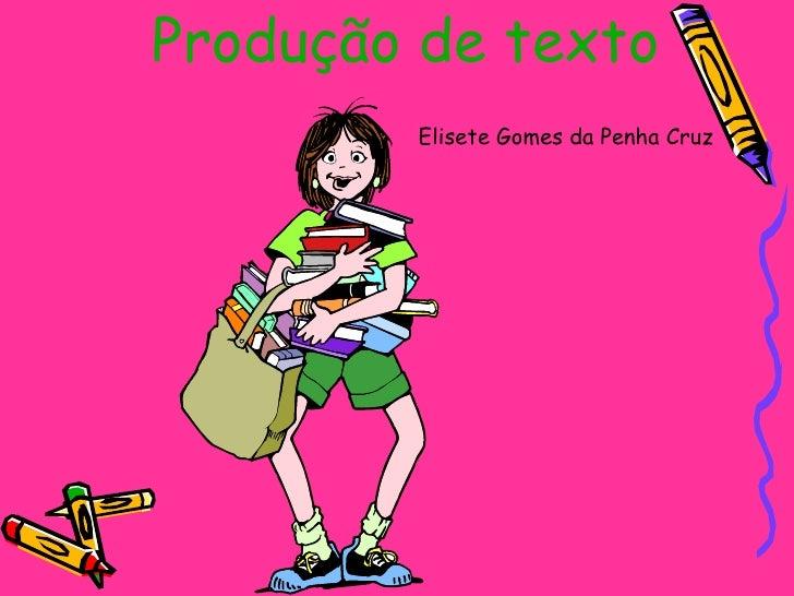 Produção de texto   Elisete Gomes da Penha Cruz