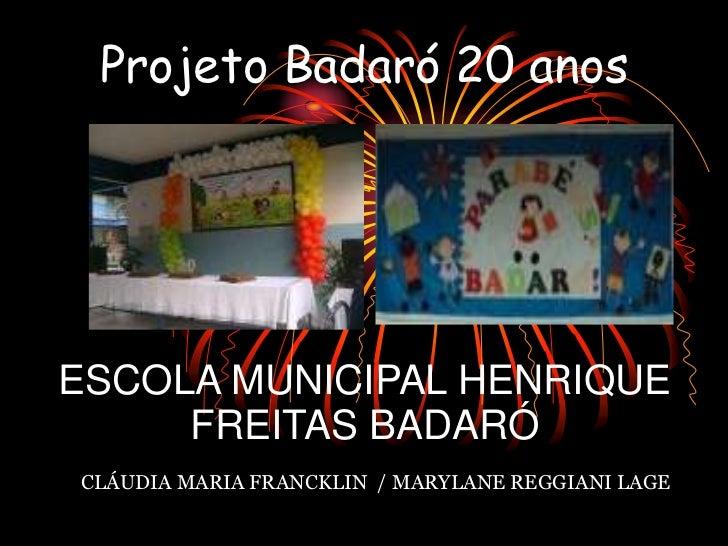 Projeto Badaró 20 anosESCOLA MUNICIPAL HENRIQUE     FREITAS BADARÓCLÁUDIA MARIA FRANCKLIN / MARYLANE REGGIANI LAGE