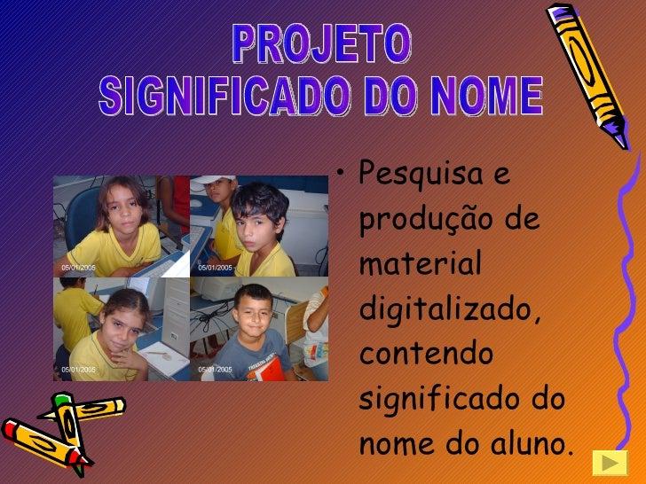 <ul><li>Pesquisa e produção de material digitalizado, contendo significado do nome do aluno. </li></ul>PROJETO SIGNIFICADO...