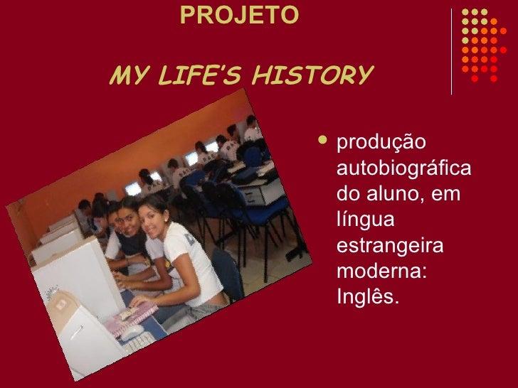 PROJETO MY LIFE'S HISTORY <ul><li>produção autobiográfica do aluno, em língua estrangeira moderna: Inglês.   </li></ul>