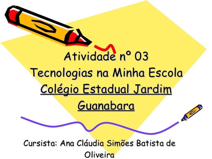 Atividade nº 03 Tecnologias na Minha Escola Colégio Estadual Jardim Guanabara Cursista: Ana Cláudia Simões Batista de Oliv...