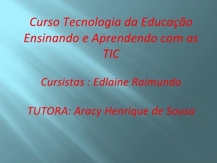 Curso Tecnologia da EducaçãoEnsinando e Aprendendo com as              TIC  Cursistas : Edlaine RaimundoTUTORA: Aracy Henr...