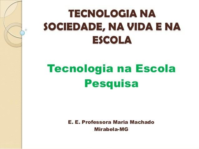 TECNOLOGIA NA SOCIEDADE, NA VIDA E NA ESCOLA Tecnologia na Escola Pesquisa E. E. Professora Maria Machado Mirabela-MG