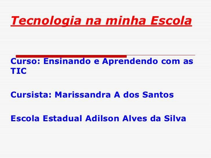 Tecnologia na minha EscolaCurso: Ensinando e Aprendendo com asTICCursista: Marissandra A dos SantosEscola Estadual Adilson...