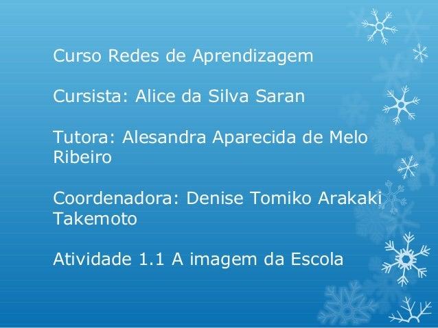 Curso Redes de Aprendizagem Cursista: Alice da Silva Saran Tutora: Alesandra Aparecida de Melo Ribeiro Coordenadora: Denis...