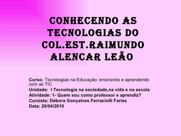 CONHECeNDO AS TECNOLOGIAS DO COL.EST.RAIMUNDO ALENCAR LeÃO   Curso:  Tecnologias na Educação: ensinando e aprendendo com a...