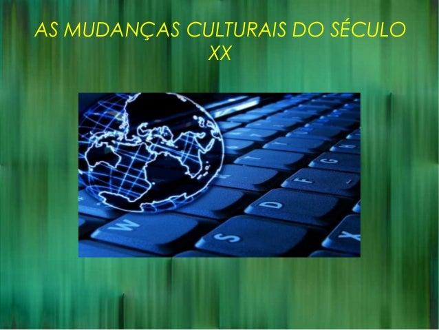 AS MUDANÇAS CULTURAIS DO SÉCULO XX