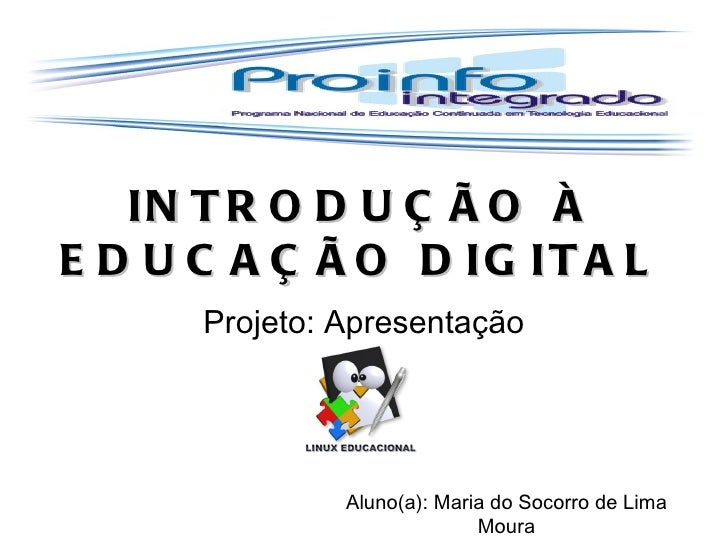 INTRODUÇÃO À EDUCAÇÃO DIGITAL Projeto: Apresentação Aluno(a): Maria do Socorro de Lima Moura