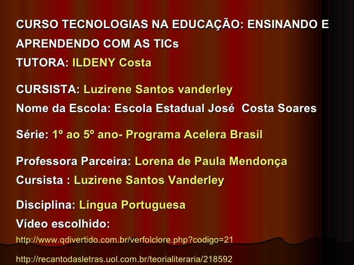CURSO TECNOLOGIAS NA EDUCAÇÃO: ENSINANDO E APRENDENDO COM AS TICs TUTORA:  ILDENY Costa CURSISTA:  Luzirene Santos vanderl...