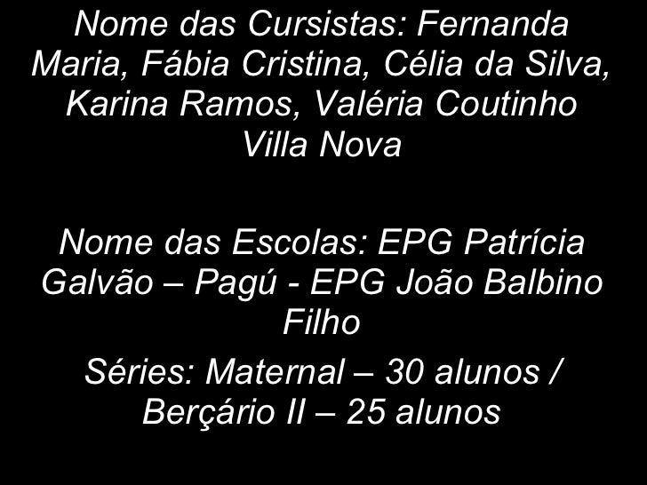Nome das Cursistas: Fernanda Maria, Fábia Cristina, Célia da Silva, Karina Ramos, Valéria Coutinho Villa Nova Nome das Esc...