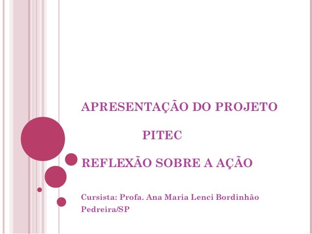 APRESENTAÇÃO DO PROJETO              PITECREFLEXÃO SOBRE A AÇÃOCursista: Profa. Ana Maria Lenci BordinhãoPedreira/SP