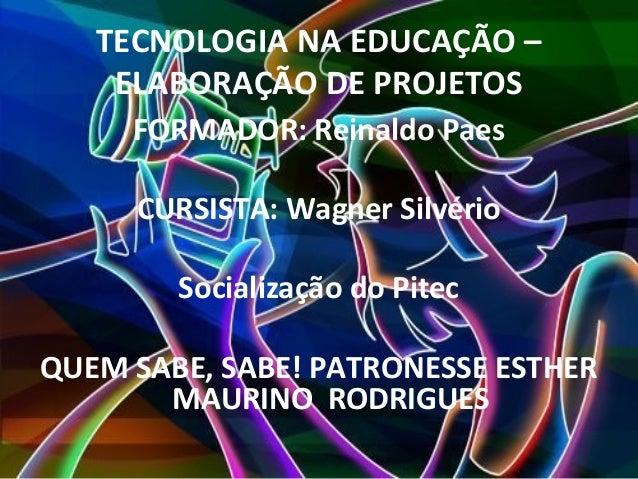 TECNOLOGIA NA EDUCAÇÃO –    ELABORAÇÃO DE PROJETOS     FORMADOR: Reinaldo Paes     CURSISTA: Wagner Silvério        Social...